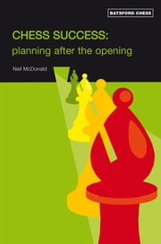 Chess Success: Planning After the Opening ebook by  Neil McDonald