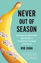 Never Out of Season - How Having the Food We Want When We Want It Threatens Our Food Supply and Our Future ebook by Rob Dunn