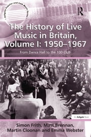 The History of Live Music in Britain, Volume I: 1950-1967 - From Dance Hall to the 100 Club ebook by Simon Frith,Matt Brennan,Emma Webster