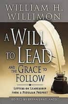 A Will to Lead and the Grace to Follow - Letters on Leadership from a Peculiar Prophet ebook by Bryan Langlands, William H. Willimon, M. Kathryn Armistead