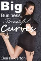 Big Business, Beautiful Curves ebook by Clea Kinderton