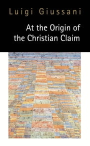 At the Origin of the Christian Claim ebook by Luigi Giussani