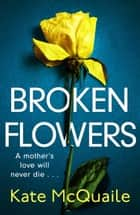 Broken Flowers - An unputdownable psychological thriller with many twists and turns ebook by Kate McQuaile