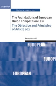 The Foundations of European Union Competition Law: The Objective and Principles of Article 102 ebook by Renato Nazzini