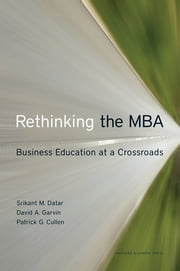 Rethinking the MBA - Business Education at a Crossroads ebook by Srikant Datar, David A. Garvin, Patrick G. Cullen