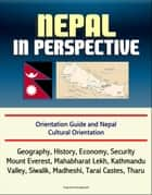 Nepal in Perspective: Orientation Guide and Nepal Cultural Orientation: Geography, History, Economy, Security, Mount Everest, Mahabharat Lekh, Kathmandu Valley, Siwalik, Madheshi, Tarai Castes, Tharu ebook by Progressive Management