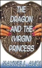 The Dragon and the (Virgin) Princess ebook by Maxwell Avoi