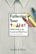 Fathering Your Toddler: A Dad's Guide To The Second And Third Years ebook by Armin A. Brott