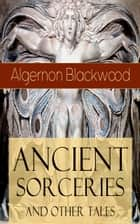 Ancient Sorceries and Other Tales - The ULTIMATE Collection of Supernatural Stories: The Willows, The Insanity of Jones, The Man Who Found Out, The Wendigo, The Glamour of the Snow, The Man Whom the Trees Loved and Sand ebook by Algernon Blackwood