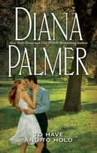 To Have And To Hold (Mills & Boon M&B) ebook by Diana Palmer