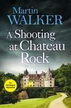 A Shooting at Chateau Rock - A terrific mystery full of local colour and Bruno's Gallic charm ebook by Martin Walker