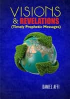 Visions and Revelations (Timely Prophetic Messages) ebook by Daniel Affi