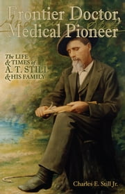 Frontier Doctor, Medical Pioneer - The Life and Times of A.T. Still and His Family ebook by Charles E. Still Jr.