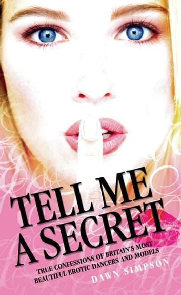 Tell Me a Secret - True Confessions of Britain's Most Erotic Dancers and Models ebook by Dawn Simpson