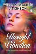 Thought Vibration - The law of attraction in the thought world ebook by William Walker Atkinson, GP Editors