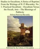 Studies in Occultism; A Series of Reprints From the Writings of H. P. Blavatsky. No. 1: Practical Occultism—Occultism Versus the Occult, Arts—The Blessings of Publicity ebook by Helena Petrovna Blavatsky