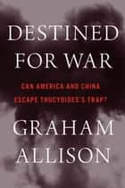 Destined for War - Can America and China Escape Thucydides's Trap? ebook by Graham Allison