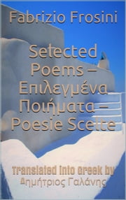 Selected Poems * Επιλεγμένα Ποιήματα * Poesie Scelte –Translated into Greek by Dimitrios Galanis ebook by Fabrizio Frosini, Δημήτριος Γαλάνης