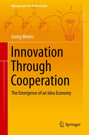 Innovation Through Cooperation - The Emergence of an Idea Economy ebook by Georg Weiers