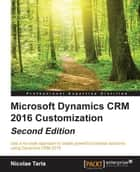 Microsoft Dynamics CRM 2016 Customization - Second Edition ebook by Nicolae Tarla