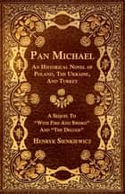 "Pan Michael - An Historical Novel of Poland, The Ukraine, And Turkey. A Sequel To ""With Fire And Sword"" And ""The Deluge"" ebook by Henryyk Sienkiewicz"