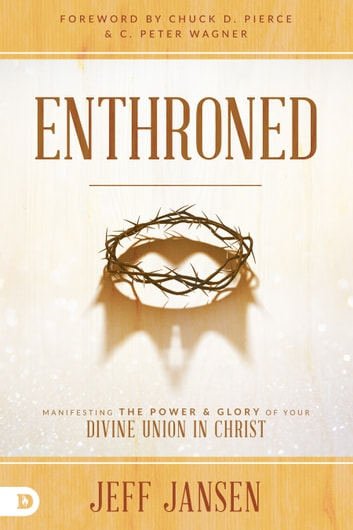 Enthroned - Manifesting the Power and Glory of Your Divine Union in Christ eBook by Jeff Jansen