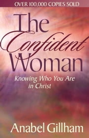 The Confident Woman: Knowing Who You Are in Christ ebook by Gillham, Anabel