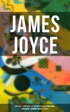 JAMES JOYCE: Ulysses, A Portrait of the Artist as a Young Man, Dubliners, Chamber Music & Exiles ebook by James Joyce