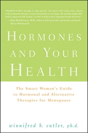 Hormones and Your Health - The Smart Woman's Guide to Hormonal and Alternative Therapies for Menopause ebook by Winnifred Cutler