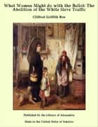 What Women Might do with the Ballot: The Abolition of the White Slave Traffic ebook by Clifford Griffith Roe