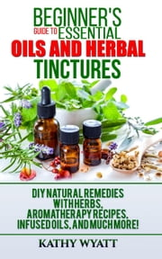 Beginner's Guide to Essential Oils and Herbal Tinctures: DIY Natural Remedies with Herbs, Aromatherapy Recipes, Infused Oils, and Much More! - Homesteading Freedom ebook by Kathy Wyatt