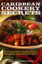 Caribbean Cookery Secrets - How to Cook 100 of the Most Popular West Indian, Cajun and Creole Dishes ebook by David Daley, Gwendolyn Daley, Douglas David Alexander