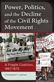 Power, Politics, and the Decline of the Civil Rights Movement: A Fragile Coalition, 1967–1973 - A Fragile Coalition, 1967–1973 ebook by Christopher P. Lehman