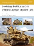 Modelling the US Army M4 (76mm) Sherman Medium Tank ebook by Steven J. Zaloga