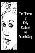 The 7 Poems of Kelly Clarkson ebook by Amanda Song