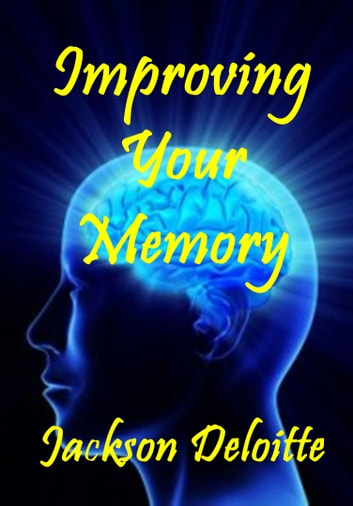 Improving Your Memory: A How to Guide ebook by Jackson Deloitte