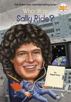 Who Was Sally Ride? ebook by Megan Stine, Who HQ, Ted Hammond