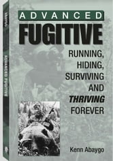 Advanced Fugitive - Running, Hiding, Surviving And Thriving Forever ebook by Kenn Abaygo