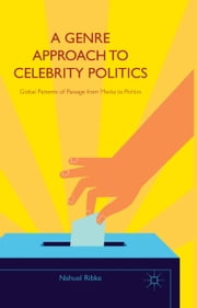A Genre Approach to Celebrity Politics - Global Patterns of Passage from Media to Politics ebook by N. Ribke