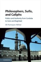 Philosophers, Sufis, and Caliphs - Politics and Authority from Cordoba to Cairo and Baghdad ebook by Ali Humayun Akhtar