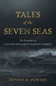 Tales of the Seven Seas - The Escapades of Captain Dynamite Johnny O'Brien ebook by Dennis M. Powers