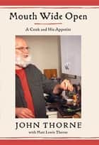 Mouth Wide Open - A Cook and His Appetite ebook by John Thorne, Matt Lewis Thorne