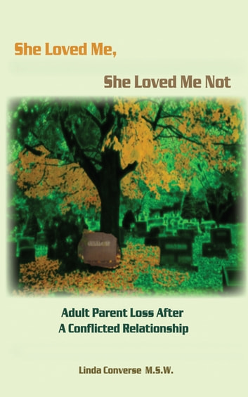 She Loved Me, She Loved Me Not - Adult Parent Loss After A Conflicted Relationship ebook by Linda J. Converse, M.S.W.
