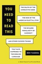 "You Need to Read This - The Death of the Imperative Mode, the Rise of the American Glottal Stop, the Biz arre Popularity of ""Amongst,"" and Other Cuckoo Things That Have Happened to the ebook by Ben Yagoda"