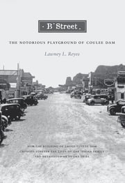 B Street - The Notorious Playground of Coulee Dam ebook by Lawney L. Reyes