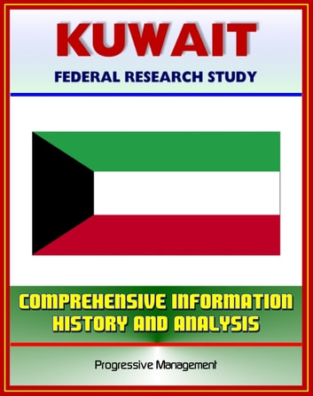 Kuwait: Federal Research Study with Comprehensive Information, History, and Analysis - Politics, Economy, Military ebook by Progressive Management
