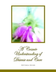 A Cosmic Understanding of Disease and Cure ebook by Artimia Arian