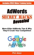 More AdWords Secret Hacks Revealed. Killer Google AdWords Tips & Why They'll Crush Your Competition... ebook by Phil Adair