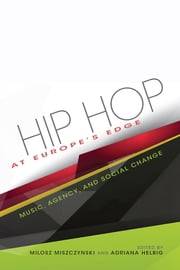 Hip Hop at Europe's Edge - Music, Agency, and Social Change ebook by Adriana N. Helbig, Milosz Miszczynski