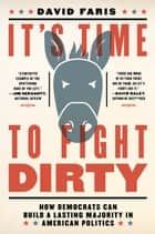 It's Time to Fight Dirty - How Democrats Can Build a Lasting Majority in American Politics ebook by David Faris